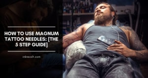 How To Use Magnum Tattoo Needles